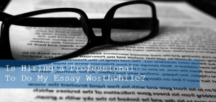 Is Hiring a Professional To Do My Essay Worthwhile?